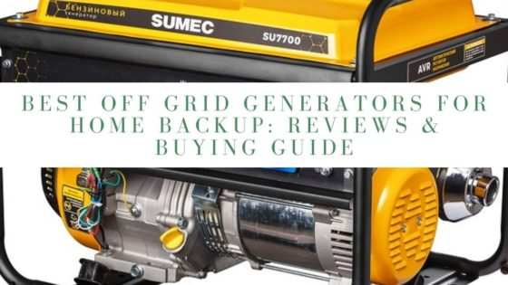 Best Off Grid Generators for Home Backup: Reviews & Buying Guide